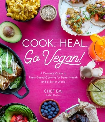 Cook. Heal. Go Vegan!: A Delicious Guide to Plant-Based Cooking for Better Health and a Better World