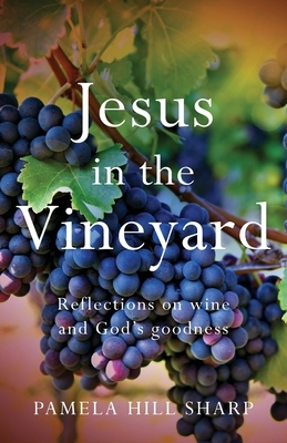 Jesus In The Vineyard: Reflections On Wine And God's Goodness