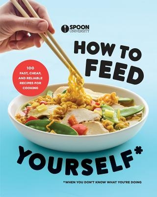 How to Feed Yourself: 100 Fast, Cheap, and Reliable Recipes for Cooking When You Don't Know What You're Doing: A Cookbook