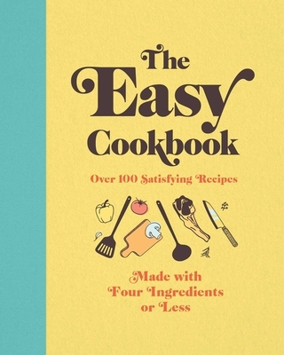 The Easy Cookbook: Over 100 Satisfying Recipes Made with Four Ingredients or Less