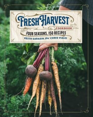 The Fresh Harvest Cookbook: Four Seasons, 150 Recipes
