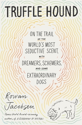 Truffle Hound: On the Trail of the World's Most Seductive Scent, with Dreamers, Schemers, and Some Extraordinary Dogs