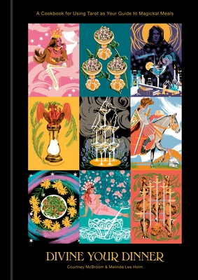 Divine Your Dinner: A Cookbook for Using Tarot as Your Guide to Magickal Meals