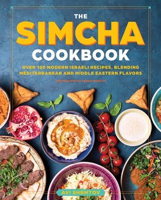 The Simcha Cookbook: Over 100 Modern Israeli Recipes, Blending Mediterranean and Middle Eastern Foods