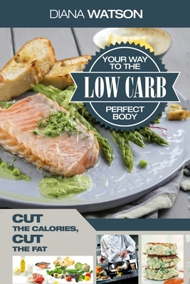 Low Carb Recipes Cookbook - Low Carb Your Way To The Perfect Body: Cut The Calories Cut The Fat