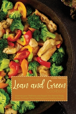 The Ultimate Lean and Green Cookbook: Improve your Wellness and Regain the Desired Body Shape Through These Satisfying and Healthy Recipes