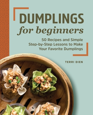 Dumplings for Beginners: 50 Recipes and Simple Step-By-Step Lessons to Make Your Favorite Dumplings