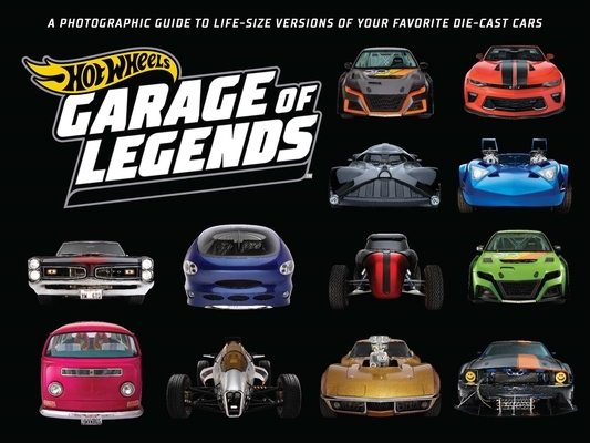 Hot Wheels: Garage of Legends: A Photographic Guide to 75+ Life-Size Versions of Your Favorite Die-Cast Vehicles -- From the Classic Twin Mill to the