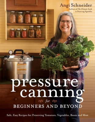 Pressure Canning for Beginners and Beyond: Safe, Easy Recipes for Preserving Tomatoes, Vegetables, Beans and Meat
