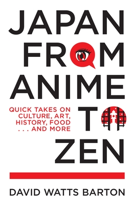 Japan from Anime to Zen: Quick Takes on Culture, Art, History, Food . . . and More