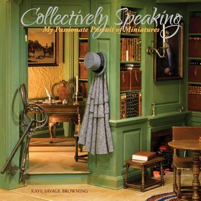 Collectively Speaking, Volume 1: My Passionate Pursuit of Miniatures
