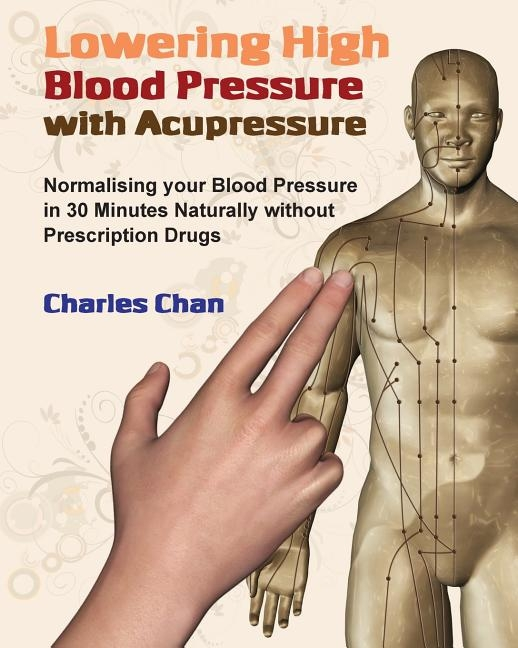 Lowering High Blood Pressure with Acupressure: Normalising your blood pressure in 30 minutes naturally without prescription drugs