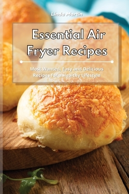 Essential Air Fryer Recipes: Most Wanted, Easy and Delicious Recipes for a Healthy Lifestyle