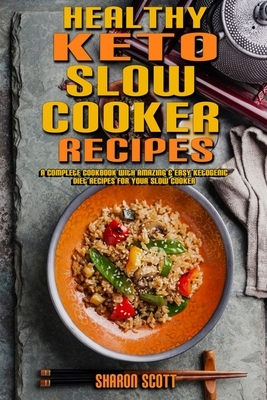 Healthy Keto Slow Cooker Recipes: A Complete Cookbook With Amazing & Easy Ketogenic Diet Recipes for Your Slow Cooker
