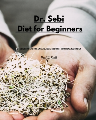 Dr Sebi - Diet for Beginners: Dr. Sebi Diet for everyone. Simple Recipes to Lose Weight and Increase Your Energy