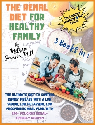 Renal Diet for a Healthy Family: 3 Books in 1: COOKBOOK + DIET EDITION -: The Ultimate Diet to Control Kidney Disease with a Low Sodium, Low Potassium