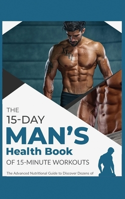 The 15-Day Men's Health Book of 15-Minute Workouts: The Advanced Nutritional Guide to Discover Dozens of Recipes and Exercises to Fortify Muscle Tissu