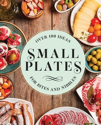 Small Plates: Over 150 Ideas for Bites and Nibbles
