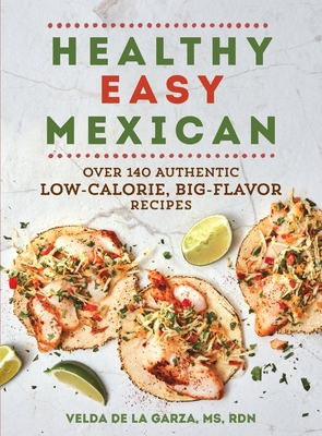 Healthy Easy Mexican: Over 140 Authentic Low-Calorie, Big-Flavor Recipes