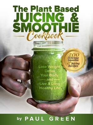 The Plant Based Juicing And Smoothie Cookbook: 200 Delicious Smoothie And Juicing Recipes To Lose Weight, Detox Your Body and Live A Long Healthy Life