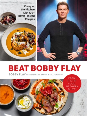 Beat Bobby Flay: Conquer the Kitchen with 100+ Battle-Tested Recipes: A Cookbook