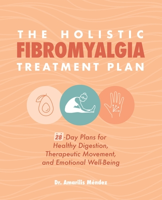 The Holistic Fibromyalgia Treatment Plan: 28-Day Plans for Healthy Digestion, Therapeutic Movement, and Emotional Well-Being