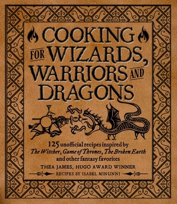Cooking for Wizards, Warriors and Dragons: 125 Unofficial Recipes Inspired by the Witcher, Game of Thrones, the Broken Earth and Other Fantasy Favorit