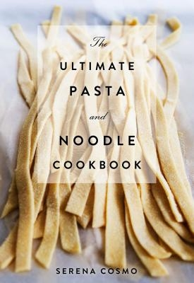 The Ultimate Pasta and Noodle Cookbook: Over 300 Recipes for Classic Italian and International Recipes! (Italian Cookbook, History of Italian Cooking,