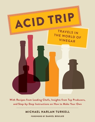 Acid Trip: Travels in the World of Vinegar: With Recipes from Leading Chefs, Insights from Top Producers, and Step-By-Step Instructions on How to Make