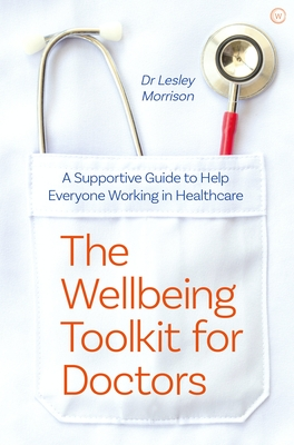 The Wellbeing Toolkit for Doctors: A Supportive Guide to Help Everyone Working in Healthcare