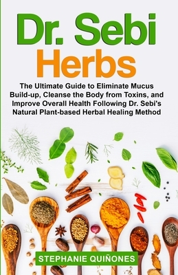 Dr. Sebi Herbs: The Ultimate Guide to Eliminate Mucus Build-up, Cleanse the Body from Toxins, and Improve Overall Health Following Dr.