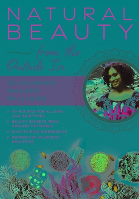Natural Beauty from the Outside in: 70+ Recipes for All Skin and Hair Types