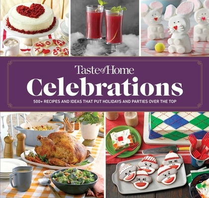 Taste of Home Celebrations: 500+ Recipes and Tips to Put Your Holidays and Parties Over the Top