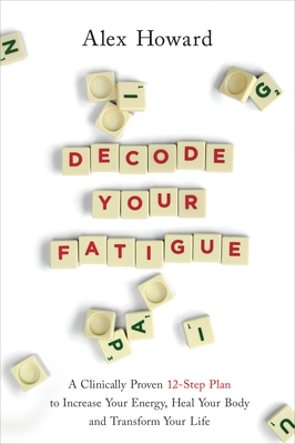 Decode Your Fatigue: A Clinically Proven 12-Step Plan to Increase Your Energy, Heal Your Body and Transform Your Life