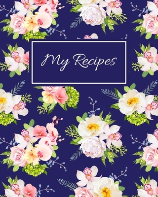 My Recipes: Blank Recipe Book To Write In Your Own Recipes, Family Recipe Notebook Journal, Blank Cookbook To Write In, Create You