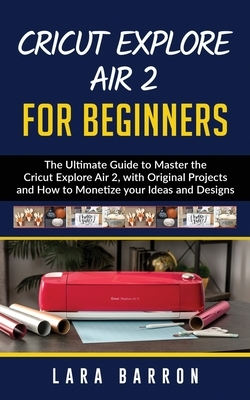 Cricut Explore Air 2 for Beginners: The Ultimate Guide to Master the Cricut Explore Air 2, with Original Projects and How to Monetize your Ideas and D