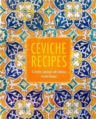 Ceviche Recipes: A Ceviche Cookbook with Delicious Ceviche Recipes (2nd Edition)