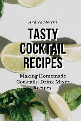 Tasty Cocktail Recipes: Making Homemade Cocktails: Drink Mixer Recipes
