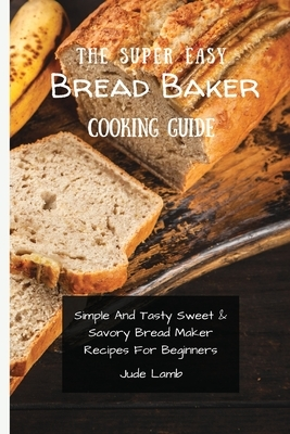 The Super Easy Bread Baker Cooking Guide: Simple And Tasty Sweet & Savory Bread Maker Recipes For Beginners