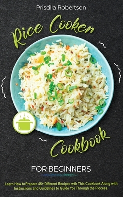 Rice Cooker Cookbook for Beginners: Learn How to Prepare 45+ Different Recipes with This Cookbook Along with Instructions and Guidelines to Guide You