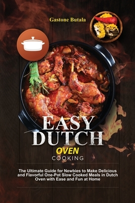Easy Dutch Oven Cooking: The Ultimate Guide for Newbies to Make Delicious and Flavorful One-Pot Slow Cooked Meals in Dutch Oven with Ease and F