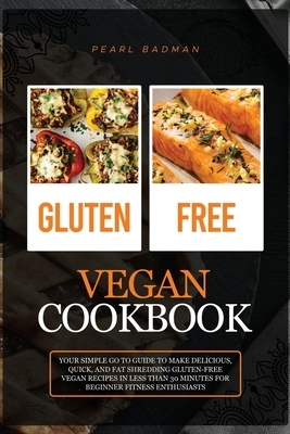 Gluten-Free Vegan Cookbook: Your Simple Go to Guide to Make Delicious, Quick, and Fat Shredding Gluten-Free Vegan Recipes in Less than 30 Minutes