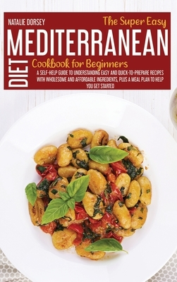 The Super Easy Mediterranean Diet Cookbook For Beginners: A Self-Help Guide To Understanding Easy And Quick-To-Prepare Recipes With Wholesome And Affo
