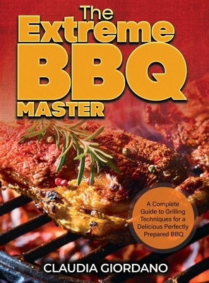 The Extreme BBQ Master: A Complete Guide to Grilling Techniques for a Delicious Perfectly Prepared BBQ
