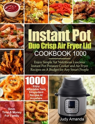 Instant Pot Duo Crisp Air Fryer Lid Cookbook 1000: Enjoy Simple Yet Nutritious Luscious Instant Pot Pressure Cooker and Air Fryer Recipes on A Budget