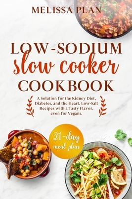 Low-Sodium Slow Cooker Cookbook: A Solution for the Kidney Diet, Diabetes, and the Heart. Low-Salt Recipes with a Tasty Flavor, even for Vegans. 21-Da