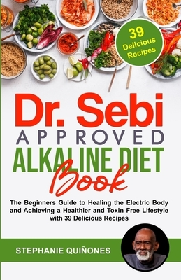 Dr. Sebi Approved Alkaline Diet Book: The Beginners Guide to Healing the Electric Body and Achieving a Healthier and Toxin Free Lifestyle with 39 Deli