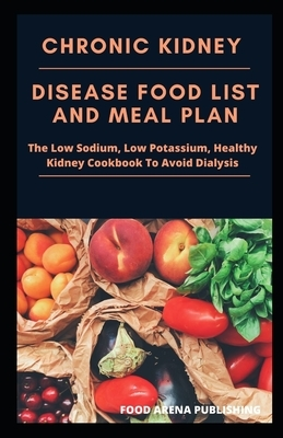 Chronic Kidney Disease Food List And Meal Plan: The Low Sodium, Low Potassium, Healthy Kidney Cookbook To Avoid Dialysis