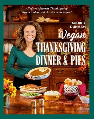 Vegan Thanksgiving Dinner and Pies: All of Your Thanksgiving Dinner and Dessert Classics Made Vegan!