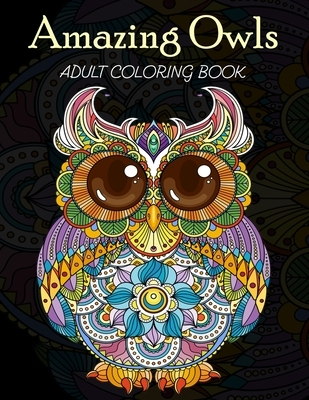 Amazing Owls Adult Coloring Book: Grate Coloring Book for Adults Featuring Beautiful, Stress Relieving Designs for Adults Relaxation 50 adorable owls